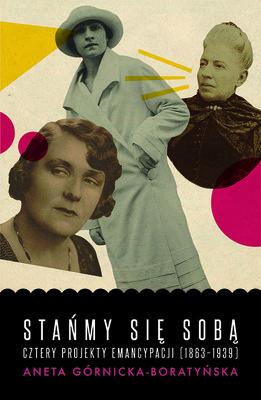 Aneta Górnicka-Boratyńska - Stańmy się sobą. Cztery projekty emancypacji (1863-1939)
