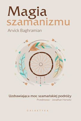 Arvick Baghramian - Magia szamanizmu. Uzdrawiająca moc szamańskiej podróży