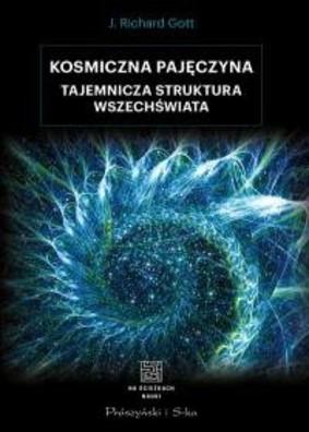 J. Richard Gott - Kosmiczna pajęczyna. Tajemnicza struktura Wszechświata