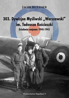 Jacek Kutzner - 303. Dywizjon myśliwski Warszawski im. Tadeusza Kościuszki. Działania wojenne 1940-1945
