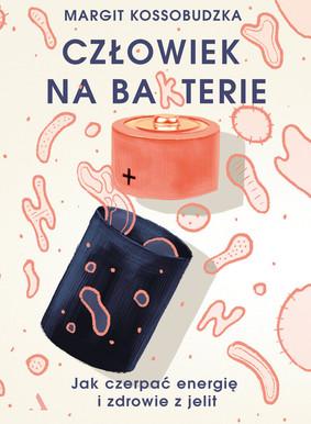 Margit Kossobudzka - Człowiek na bakterie. Jak czerpać energię i zdrowie z jelit