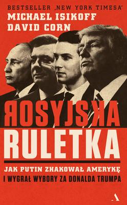 Michael Isikoff, David Corn - Rosyjska ruletka. Jak Putin zhakował Amerykę i wygrał wybory za Donalda Trumpa