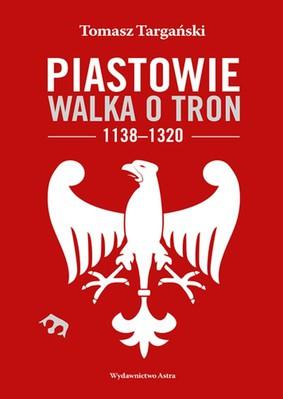 Tomasz Targański - Piastowie. Walka o tron 1138-1320
