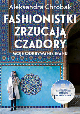 Aleksandra Chrobak - Fashionistki zrzucają czadory. Moje odkrywanie Iranu