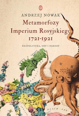 Andrzej Nowak - Metamorfozy Imperium Rosyjskiego 1721-1921. Geopolityka, ody i narody