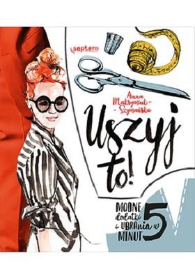 Anna Maksymiuk-Szymańska - Uszyj to! Modne ubrania i dodatki w 5 minut