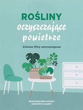 Ariene Boixiere-Asseray, Genevieve Chaudet - Rośliny oczyszczające powietrze / Ariene Boixiere-Asseray, Genevieve Chaudet - Mes Plantes Depolluantes Pour Un Interieur Zen Et Frais