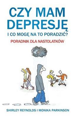 Shirley Reynolds, Monika Parkinson - Czy mam depresję i co mogę na to poradzić? Poradnik dla nastolatków