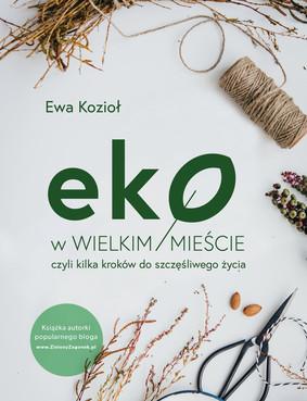 Ewa Kozioł - Eko w wielkim mieście, czyli kilka kroków do szczęśliwego życia