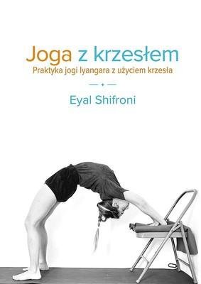 Eyal Shifroni - Joga z krzesłem. Praktyka jogi Iyangara z użyciem krzesła