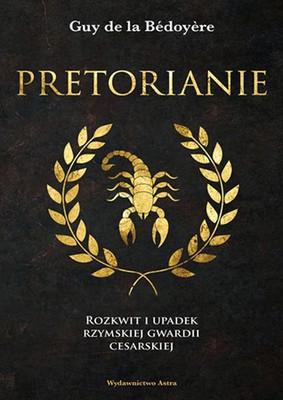 Guy de la Bédoyère - Pretorianie. Rozkwit i upadek rzymskiej gwardii cesarskiej