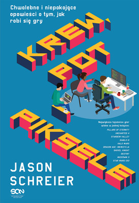Jason Schreier - Krew, pot i piksele. Chwalebne i niepokojące opowieści o tym, jak robi się gry / Jason Schreier - Blood, Sweat, And Pixels: The Triumphant, Turbulent Stories Behind How Video Games Are Made