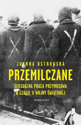 Joanna Ostrowska - Przemilczane. Seksualna praca przymusowa w trakcie II wojny światowej