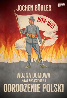 Jochen Boehler - Wojna domowa. Nowe spojrzenie na odrodzenie Polski