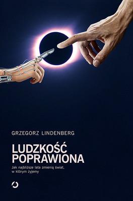 Grzegorz Lindenberg - Ludzkość poprawiona. Jak najbliższe lata zmienią świat, w którym żyjemy