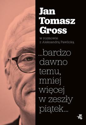 Jan Tomasz Gross, Aleksandra Pawlicka - ...bardzo dawno temu, mniej więcej w zeszły piątek...