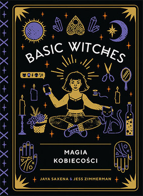 Jaya Saxena, Jess Zimmerman - Basic Witches. Magia kobiecości / Jaya Saxena, Jess Zimmerman - Basic Witches