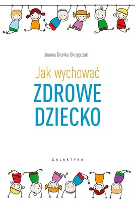 Joanna Dronka-Skrzypczak - Jak wychować zdrowe dziecko