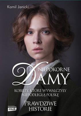 Kamil Janicki - Niepokorne damy. Kobiety, które wywalczyły niepodległą Polskę. Prawdziwe historie