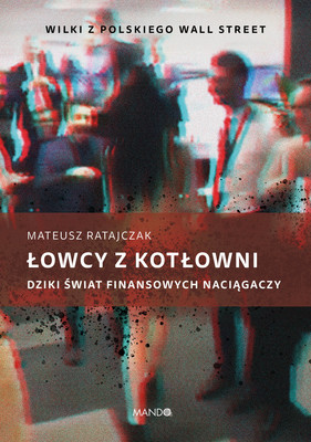 Mateusz Ratajczak - Łowcy z kotłowni. Dziki świat finansowych naciągaczy