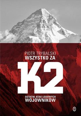Piotr Trybalski - Wszystko za K2. Ostatni atak lodowych wojowników