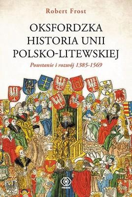 Robert Frost - Oksfordzka historia unii polsko-litweskiej. Tom 1. Powstanie i rozwój 1385-1569