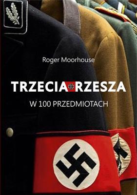 Roger Moorhouse - Trzecia Rzesza w 100 przedmiotach