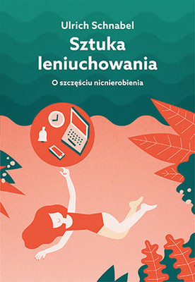 Ulrich Schnabel - Sztuka leniuchowania. O szczęściu nicnierobienia / Ulrich Schnabel - Muße: Vom Gluck Des Nichtstuns