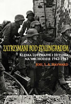 Joel S. A. Hayward - Zatrzymani pod Stalingradem. Klęska Luftwaffe i Hitlera na wschodzie 1942-1943