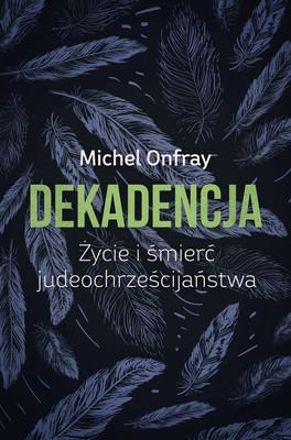 Michel Onfray - Dekadencja. Życie i śmierć judeochrześcijaństwa
