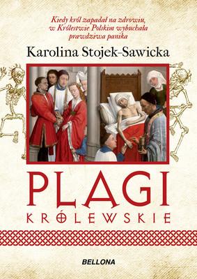Karolina Stojek-Sawicka - Plagi królewskie. O zdrowiu i chorobach polskich królów i książat