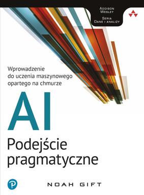Noah Gift - AI - podejście pragmatyczne. Wprowadzenie do uczenia maszynowego opartego na chmurz