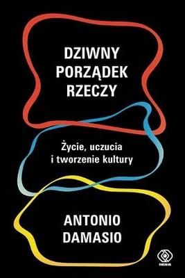Antonio Damasio - Dziwny porządek rzeczy. Życie, uczucia i tworzenie kultury