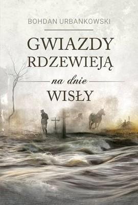 Bohdan Urbankowski - Gwiazdy rdzewieją na dnie Wisły
