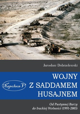 Jarosław Dobrzelewski - Wojny z Saddamem Husajnem od Pustynnej Burzy do Irackiej Wolności 1991-2003