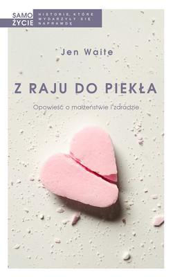 Jen Waite - Z raju do piekła. Opowieść o małżeństwie i zdradzie / Jen Waite - A Beautiful, Terrible Thing