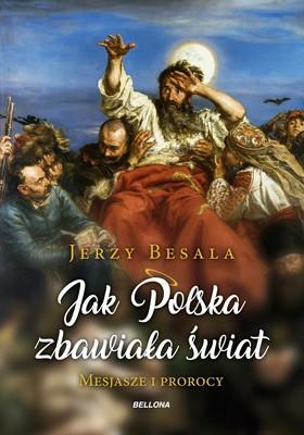 Jerzy Besala - Jak Polska zbawiała świat. Mesjasze i prorocy