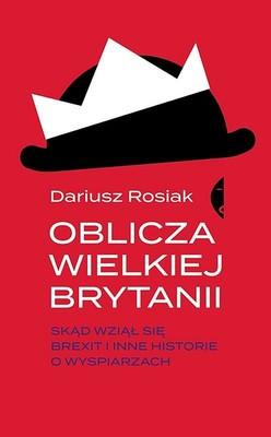 Dariusz Rosiak - Oblicza Wielkiej Brytanii. Skąd wziął się brexit i inne historie o wyspiarzach