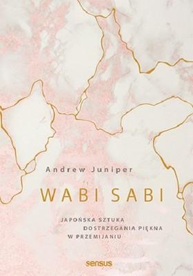 Andrew Juniper - Wabi sabi. Japońska sztuka dostrzegania piękna w przemijaniu