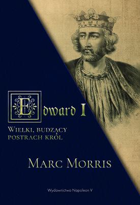 Marc Morris - Edward I. Wielki, budzący postrach król