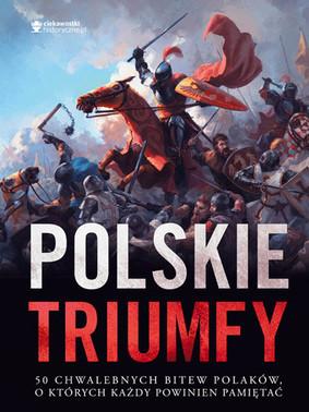 Polskie triumfy. 50 chwalebnych bitew z naszej historii