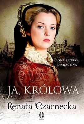 Renata Czarnecka - Ja, królowa. Bona Sforza d'Aragona