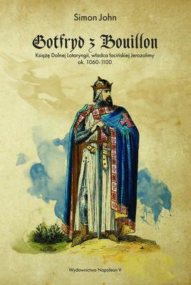 Simon John - Gotfryd z Bouillon. Książę Dolnej Lotaryngii, władca łacińskiej Jerozolimy, ok. 1060-1100