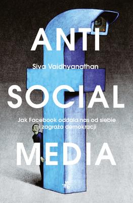 Siva Vaidhyanathan - Antisocial Media. Jak Facebook oddala nas od siebie i zagraża demokracji