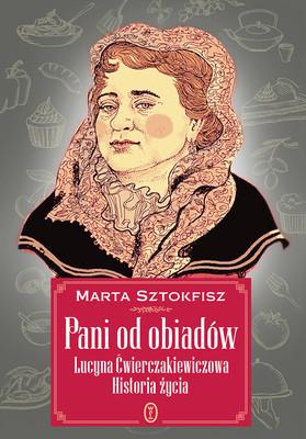 Marta Sztokfisz - Pani od obiadów. Lucyna Ćwierczakiewiczowa. Historia życia