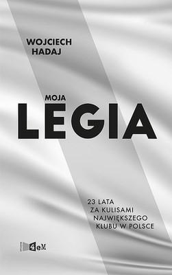 Wojciech Hadaj - Moja Legia. 23 lata za kulisami największego klubu w Polsce