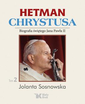 Jolanta Sosnowska - Hetman Chrystusa. Tom 2. Biografia świętego Jana Pawła II