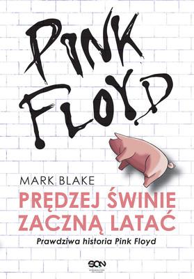 Mark Blake - Prędzej świnie zaczną latać. Prawdziwa historia Pink Floyd / Mark Blake - Pigs Might Fly. The Inside Story Of Pink Floyd
