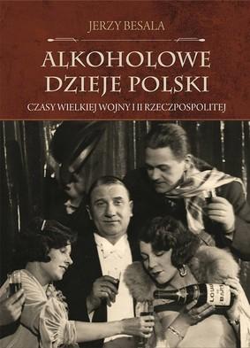 Jerzy Besala - Alkoholowe dzieje Polski. Czasy Wielkiej Wojny i II Rzeczpospolitej