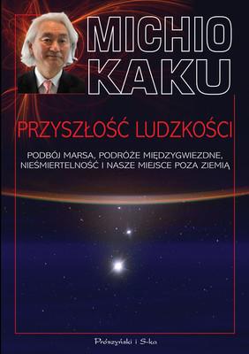 Michio Kaku - Przyszłość ludzkości. Podbój Marsa, podróże międzygwiezdne, nieśmiertelność i nasze miejsce poza Ziemią